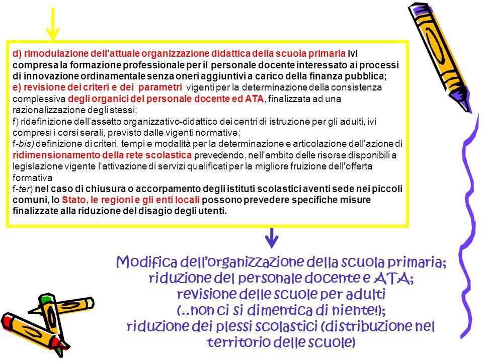 d) rimodulazione dell attuale organizzazione didattica della scuola primaria ivi compresa la formazione professionale per il personale docente interessato ai processi di innovazione ordinamentale senza oneri aggiuntivi a carico della finanza pubblica; e) revisione dei criteri e dei parametri vigenti per la determinazione della consistenza complessiva degli organici del personale docente ed ATA, finalizzata ad una razionalizzazione degli stessi; f) ridefinizione dellassetto organizzativo-didattico dei centri di istruzione per gli adulti, ivi compresi i corsi serali, previsto dalle vigenti normative; f-bis) definizione di criteri, tempi e modalità per la determinazione e articolazione dell azione di ridimensionamento della rete scolastica prevedendo, nell ambito delle risorse disponibili a legislazione vigente l attivazione di servizi qualificati per la migliore fruizione dell offerta formativa f-ter) nel caso di chiusura o accorpamento degli istituti scolastici aventi sede nei piccoli comuni, lo Stato, le regioni e gli enti locali possono prevedere specifiche misure finalizzate alla riduzione del disagio degli utenti.
