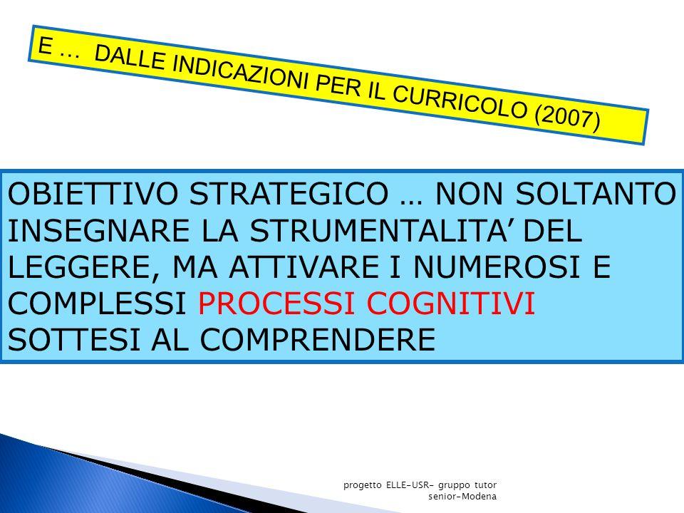E … DALLE INDICAZIONI PER IL CURRICOLO (2007) OBIETTIVO STRATEGICO … NON SOLTANTO INSEGNARE LA STRUMENTALITA DEL LEGGERE, MA ATTIVARE I NUMEROSI E COMPLESSI PROCESSI COGNITIVI SOTTESI AL COMPRENDERE progetto ELLE-USR- gruppo tutor senior-Modena