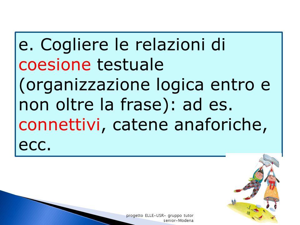 e. Cogliere le relazioni di coesione testuale (organizzazione logica entro e non oltre la frase): ad es. connettivi, catene anaforiche, ecc. progetto