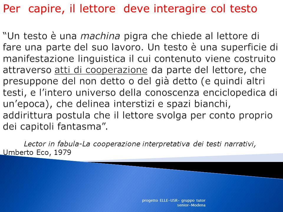 Lector in fabula-La cooperazione interpretativa dei testi narrativi, Umberto Eco, 1979 Per capire, il lettore deve interagire col testo progetto ELLE-USR- gruppo tutor senior-Modena