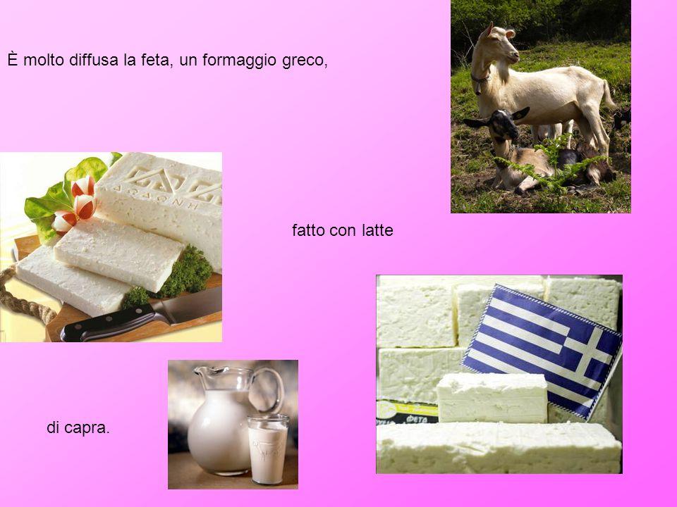 È molto diffusa la feta, un formaggio greco, fatto con latte di capra.