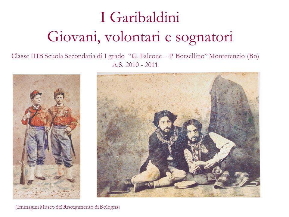 I Garibaldini Giovani, volontari e sognatori (Immagini Museo del Risorgimento di Bologna) Classe IIIB Scuola Secondaria di I grado G. Falcone – P. Bor