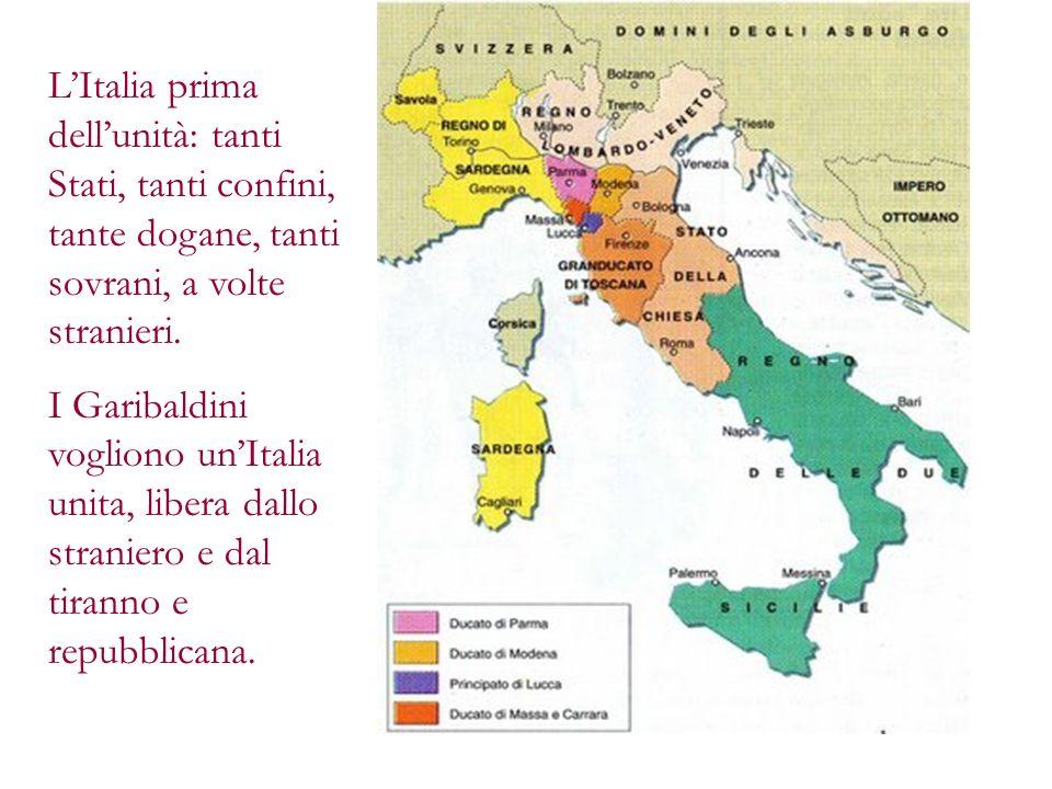 LItalia prima dellunità: tanti Stati, tanti confini, tante dogane, tanti sovrani, a volte stranieri. I Garibaldini vogliono unItalia unita, libera dal