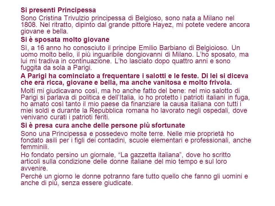 Si presenti Principessa Sono Cristina Trivulzio principessa di Belgioso, sono nata a Milano nel 1808. Nel ritratto, dipinto dal grande pittore Hayez,