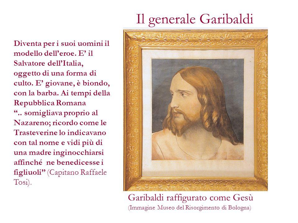 Il generale Garibaldi Diventa per i suoi uomini il modello delleroe. E il Salvatore dellItalia, oggetto di una forma di culto. E giovane, è biondo, co