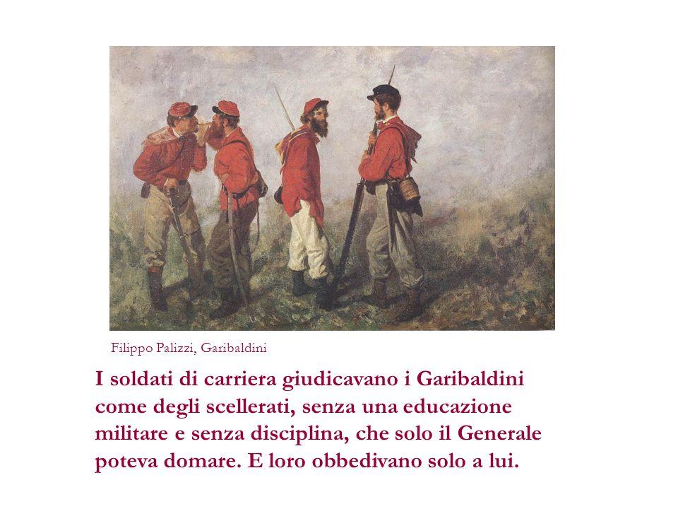 I soldati di carriera giudicavano i Garibaldini come degli scellerati, senza una educazione militare e senza disciplina, che solo il Generale poteva d
