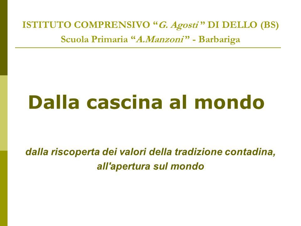 ISTITUTO COMPRENSIVO G. Agosti DI DELLO (BS) Scuola Primaria A.Manzoni - Barbariga Dalla cascina al mondo dalla riscoperta dei valori della tradizione