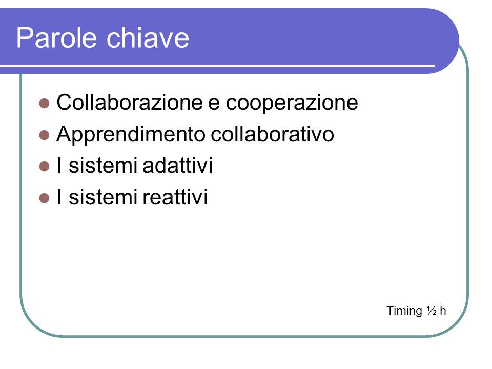 Parole chiave Collaborazione e cooperazione Apprendimento collaborativo I sistemi adattivi I sistemi reattivi Timing ½ h