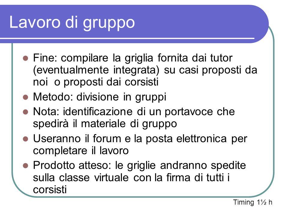 Lavoro di gruppo Fine: compilare la griglia fornita dai tutor (eventualmente integrata) su casi proposti da noi o proposti dai corsisti Metodo: divisi