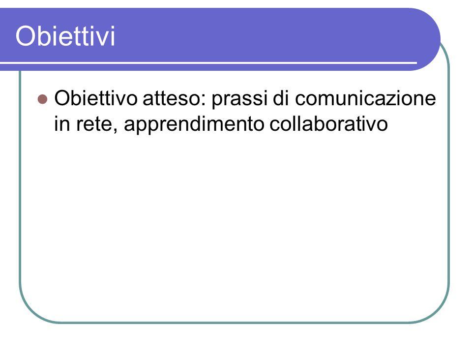 Obiettivi Obiettivo atteso: prassi di comunicazione in rete, apprendimento collaborativo