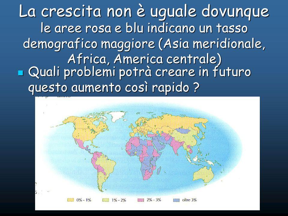 La crescita non è uguale dovunque le aree rosa e blu indicano un tasso demografico maggiore (Asia meridionale, Africa, America centrale) Quali problemi potrà creare in futuro questo aumento così rapido .