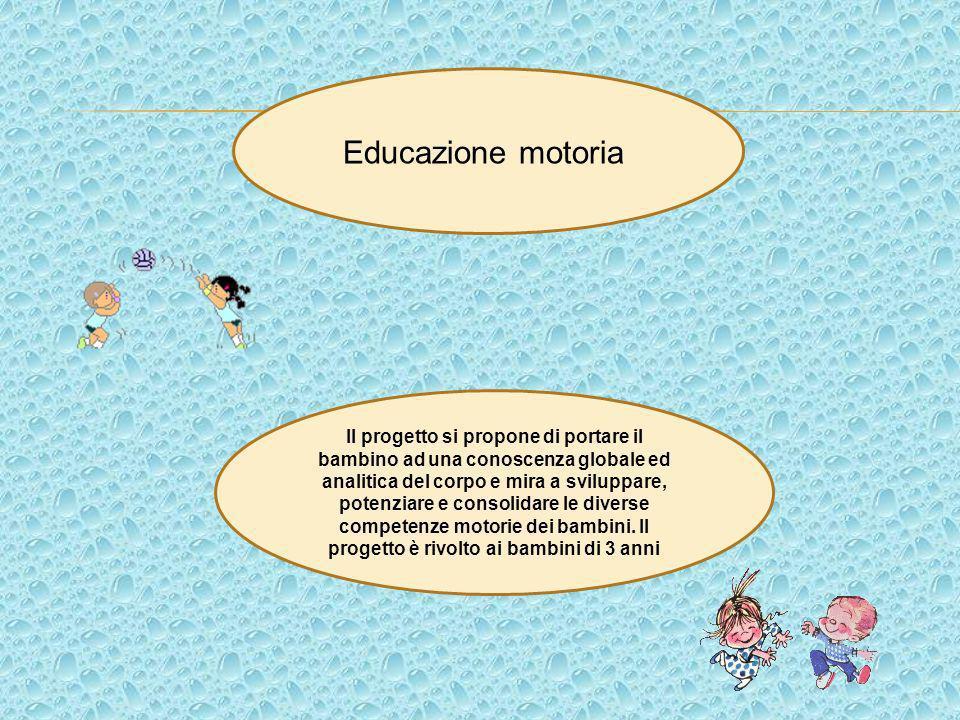 Educazione motoria Il progetto si propone di portare il bambino ad una conoscenza globale ed analitica del corpo e mira a sviluppare, potenziare e con