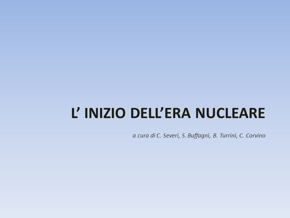 L INIZIO DELLERA NUCLEARE a cura di C. Severi, S. Buffagni, B. Turrini, C. Corvino