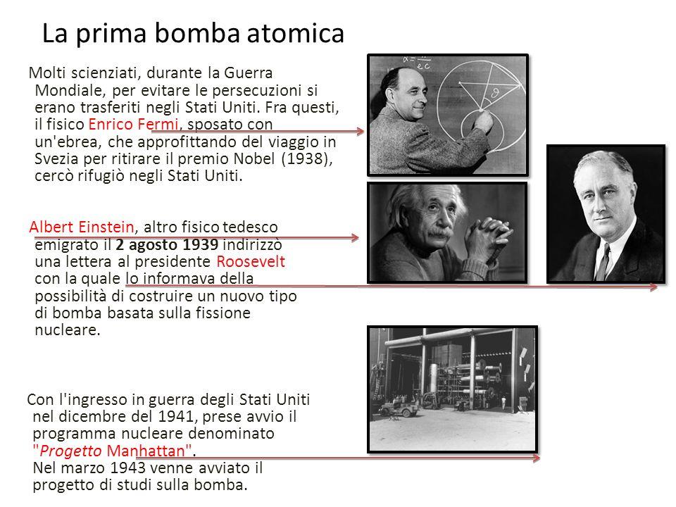 La prima bomba atomica Molti scienziati, durante la Guerra Mondiale, per evitare le persecuzioni si erano trasferiti negli Stati Uniti. Fra questi, il