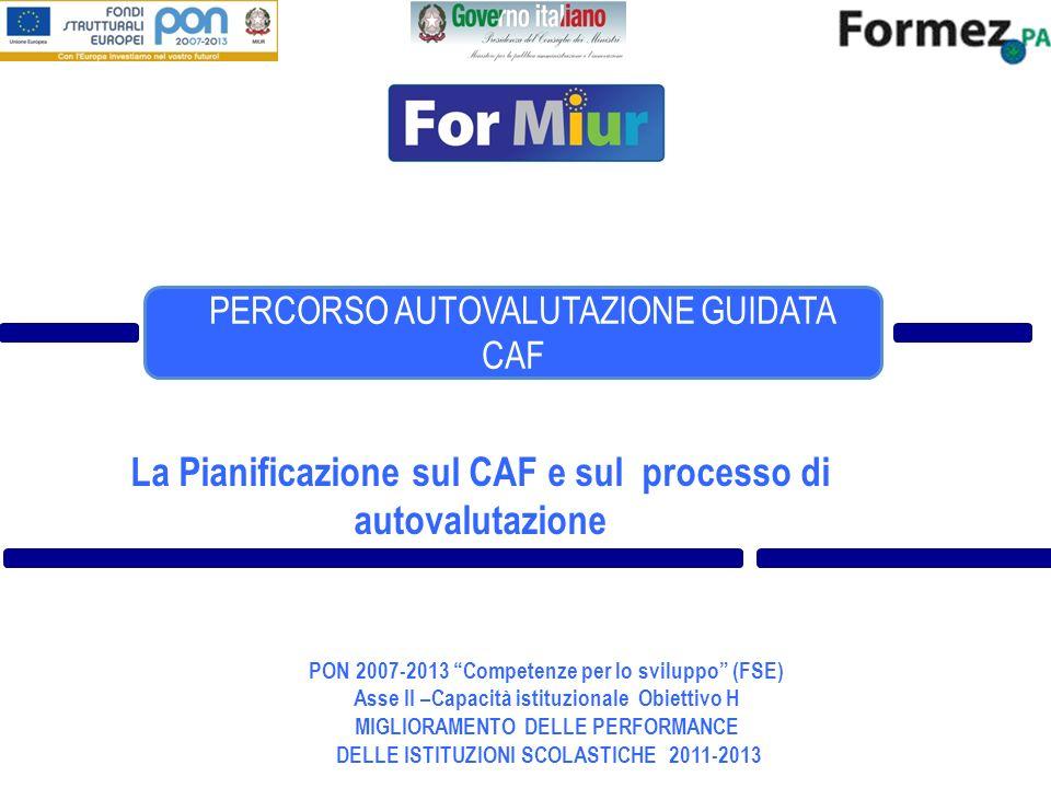 La Pianificazione sul CAF e sul processo di autovalutazione PON 2007-2013 Competenze per lo sviluppo (FSE) Asse II –Capacità istituzionale Obiettivo H MIGLIORAMENTO DELLE PERFORMANCE DELLE ISTITUZIONI SCOLASTICHE 2011-2013 PERCORSO AUTOVALUTAZIONE GUIDATA CAF