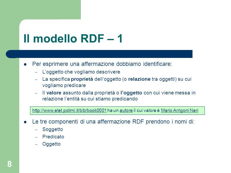 8 Il modello RDF – 1 Per esprimere una affermazione dobbiamo identificare: – Loggetto che vogliamo descrivere – La specifica proprietà delloggetto (o