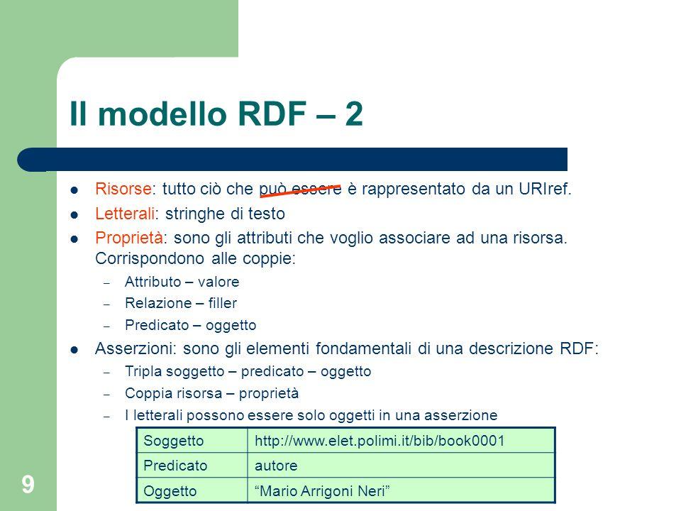 9 Il modello RDF – 2 Risorse: tutto ciò che può essere è rappresentato da un URIref. Letterali: stringhe di testo Proprietà: sono gli attributi che vo