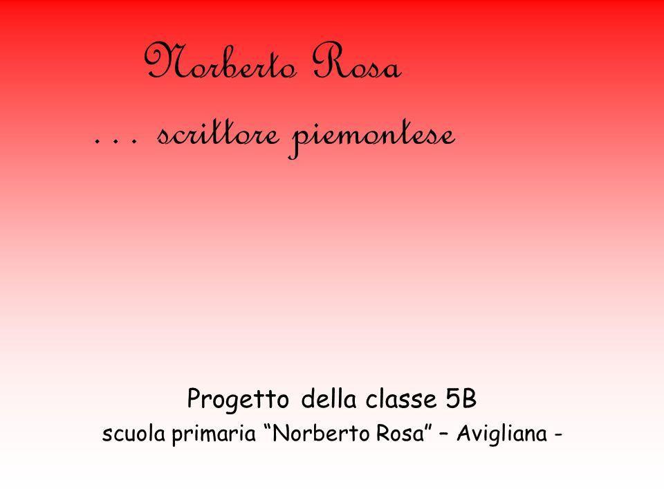 Norberto Rosa … scrittore piemontese Progetto della classe 5B scuola primaria Norberto Rosa – Avigliana -