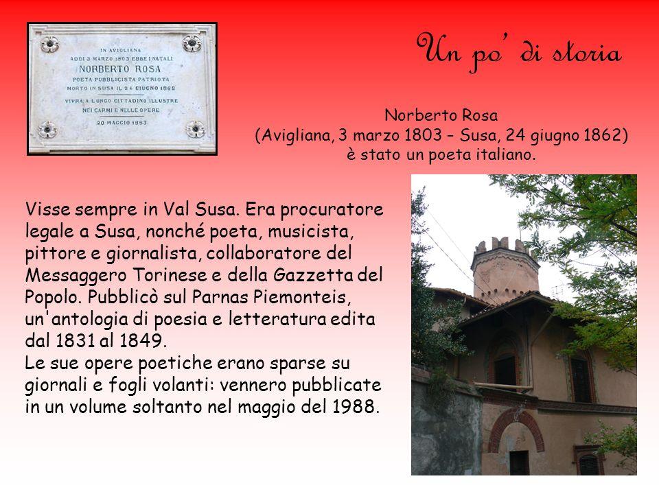 Un po di storia Norberto Rosa (Avigliana, 3 marzo 1803 – Susa, 24 giugno 1862) è stato un poeta italiano. Visse sempre in Val Susa. Era procuratore le
