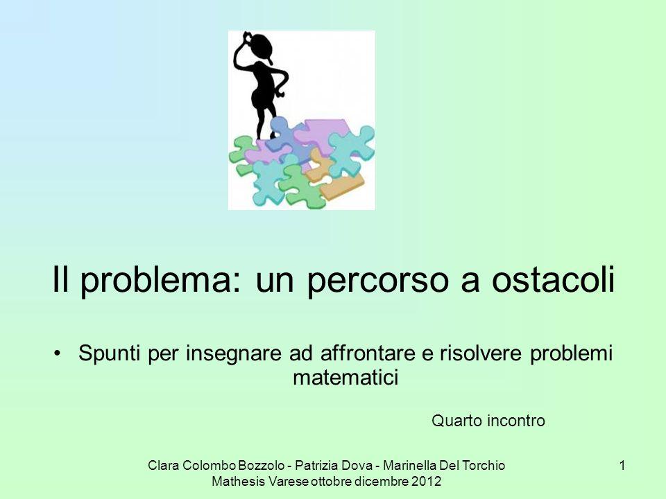Clara Colombo Bozzolo - Patrizia Dova - Marinella Del Torchio Mathesis Varese ottobre dicembre 2012 1 Il problema: un percorso a ostacoli Spunti per i