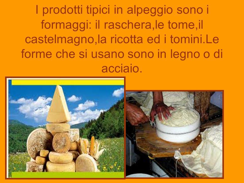 I prodotti tipici in alpeggio sono i formaggi: il raschera,le tome,il castelmagno,la ricotta ed i tomini.Le forme che si usano sono in legno o di acciaio.