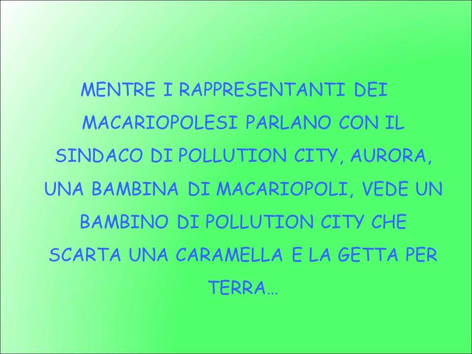 MENTRE I RAPPRESENTANTI DEI MACARIOPOLESI PARLANO CON IL SINDACO DI POLLUTION CITY, AURORA, UNA BAMBINA DI MACARIOPOLI, VEDE UN BAMBINO DI POLLUTION CITY CHE SCARTA UNA CARAMELLA E LA GETTA PER TERRA…