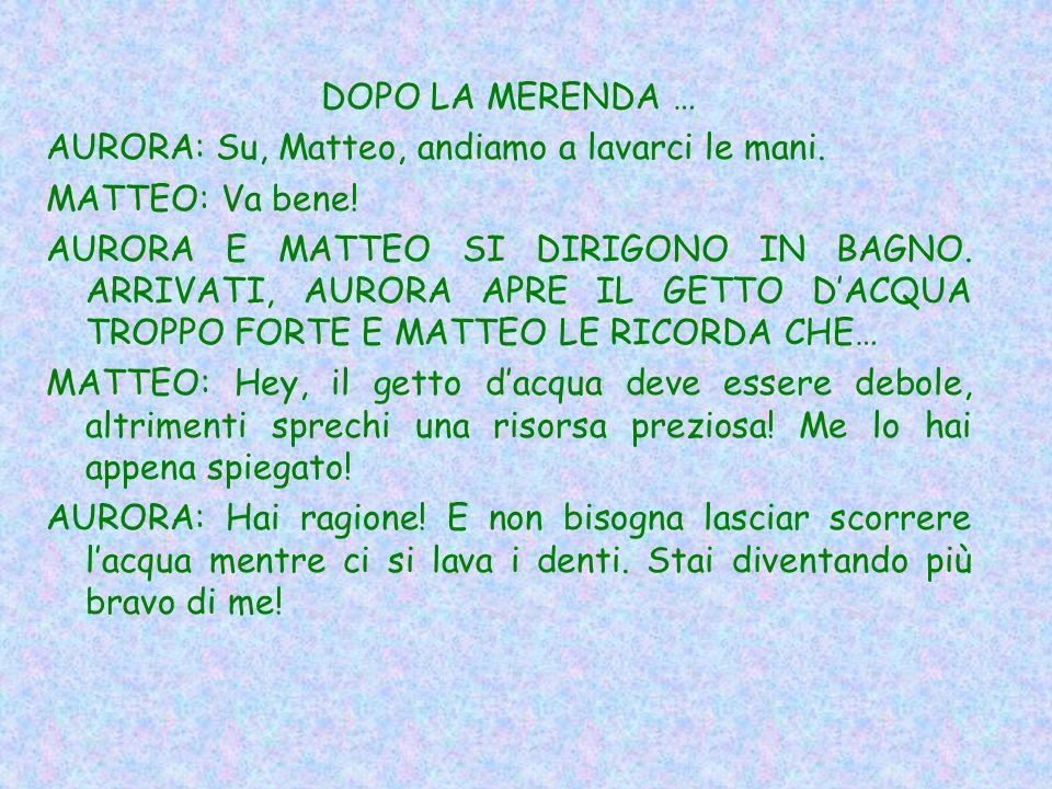 DOPO LA MERENDA … AURORA: Su, Matteo, andiamo a lavarci le mani.