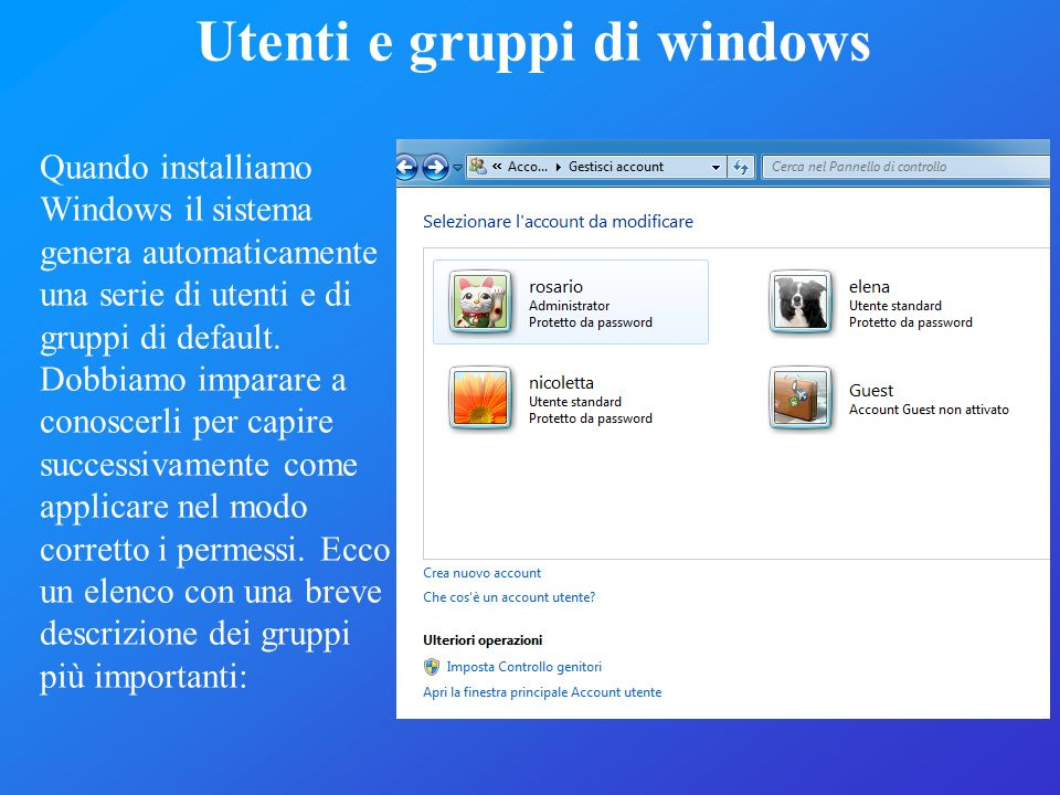 Utenti e gruppi di windows Quando installiamo Windows il sistema genera automaticamente una serie di utenti e di gruppi di default. Dobbiamo imparare