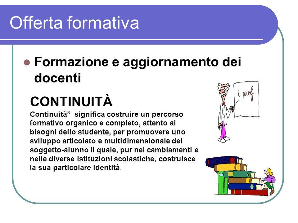 Offerta formativa Formazione e aggiornamento dei docenti CONTINUITÀ Continuità significa costruire un percorso formativo organico e completo, attento
