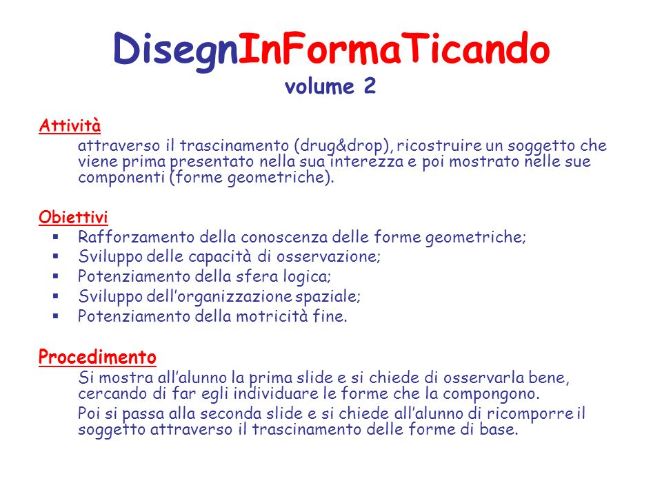 DisegnInFormaTicando volume 2 Attività attraverso il trascinamento (drug&drop), ricostruire un soggetto che viene prima presentato nella sua interezza e poi mostrato nelle sue componenti (forme geometriche).