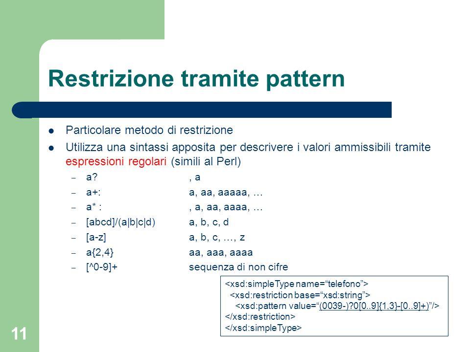 11 Restrizione tramite pattern Particolare metodo di restrizione Utilizza una sintassi apposita per descrivere i valori ammissibili tramite espression