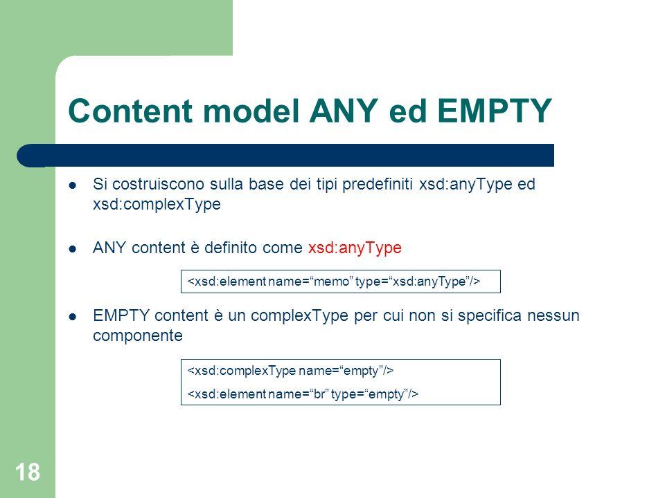18 Content model ANY ed EMPTY Si costruiscono sulla base dei tipi predefiniti xsd:anyType ed xsd:complexType ANY content è definito come xsd:anyType E