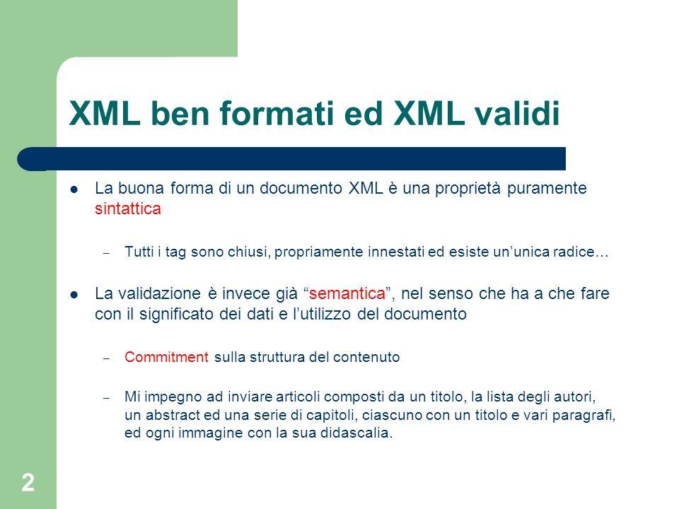 2 XML ben formati ed XML validi La buona forma di un documento XML è una proprietà puramente sintattica – Tutti i tag sono chiusi, propriamente innest