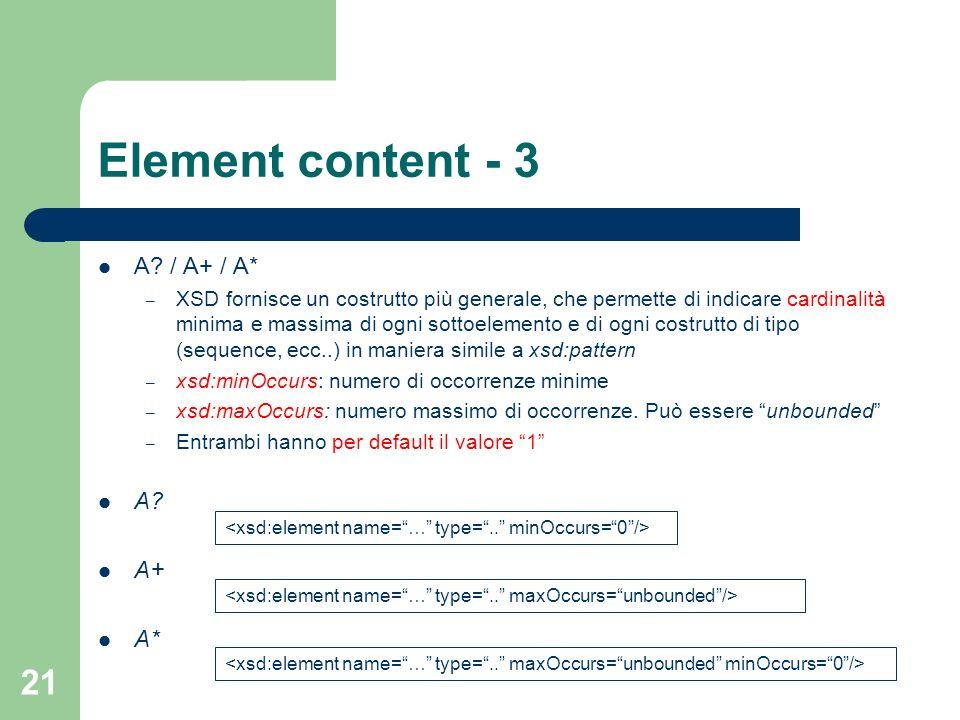 21 Element content - 3 A? / A+ / A* – XSD fornisce un costrutto più generale, che permette di indicare cardinalità minima e massima di ogni sottoeleme