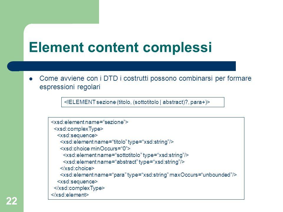 22 Element content complessi Come avviene con i DTD i costrutti possono combinarsi per formare espressioni regolari