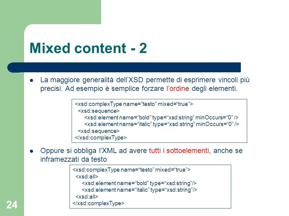 24 Mixed content - 2 La maggiore generalità dellXSD permette di esprimere vincoli più precisi. Ad esempio è semplice forzare lordine degli elementi. O