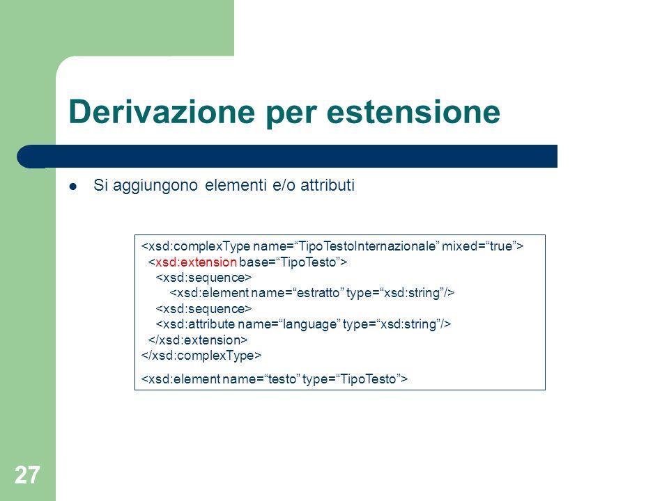 27 Derivazione per estensione Si aggiungono elementi e/o attributi