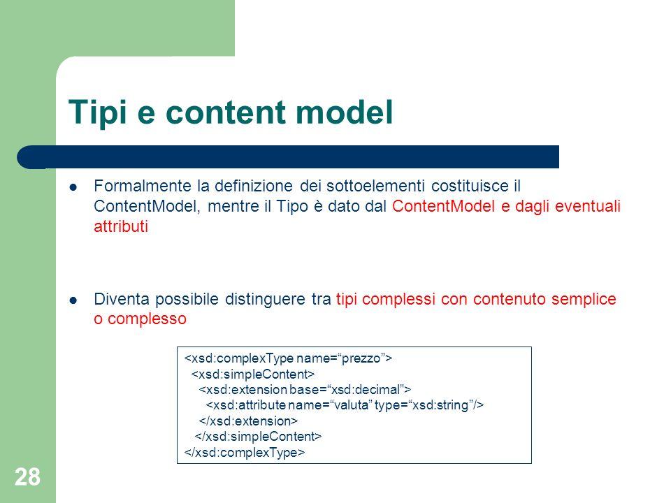 28 Tipi e content model Formalmente la definizione dei sottoelementi costituisce il ContentModel, mentre il Tipo è dato dal ContentModel e dagli event