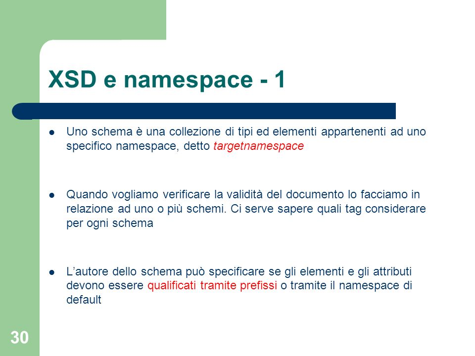 30 XSD e namespace - 1 Uno schema è una collezione di tipi ed elementi appartenenti ad uno specifico namespace, detto targetnamespace Quando vogliamo