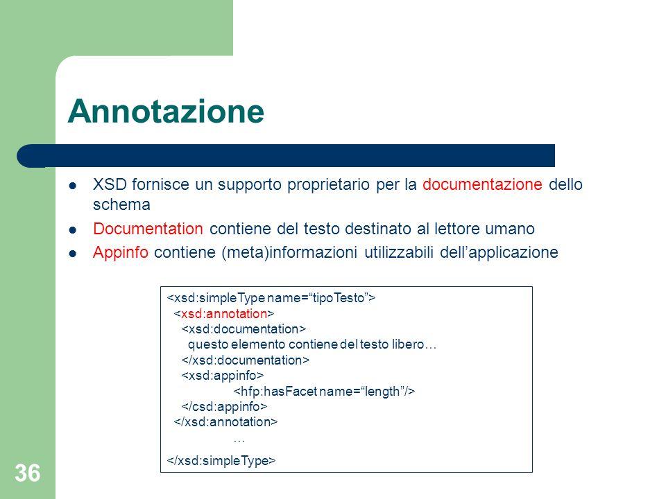 36 Annotazione XSD fornisce un supporto proprietario per la documentazione dello schema Documentation contiene del testo destinato al lettore umano Ap