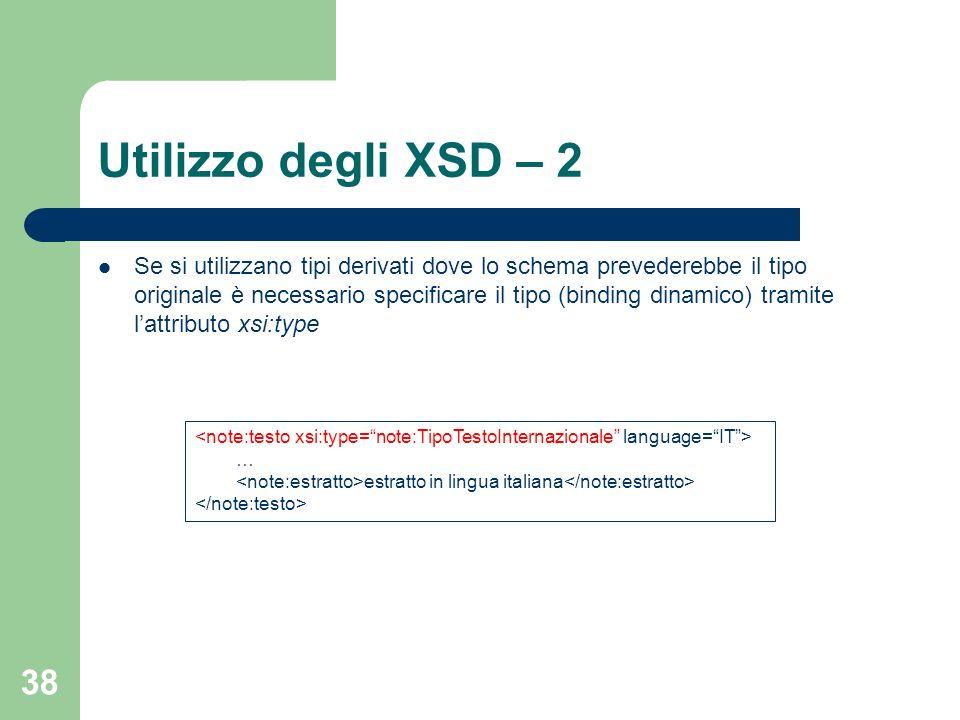 38 Utilizzo degli XSD – 2 Se si utilizzano tipi derivati dove lo schema prevederebbe il tipo originale è necessario specificare il tipo (binding dinam