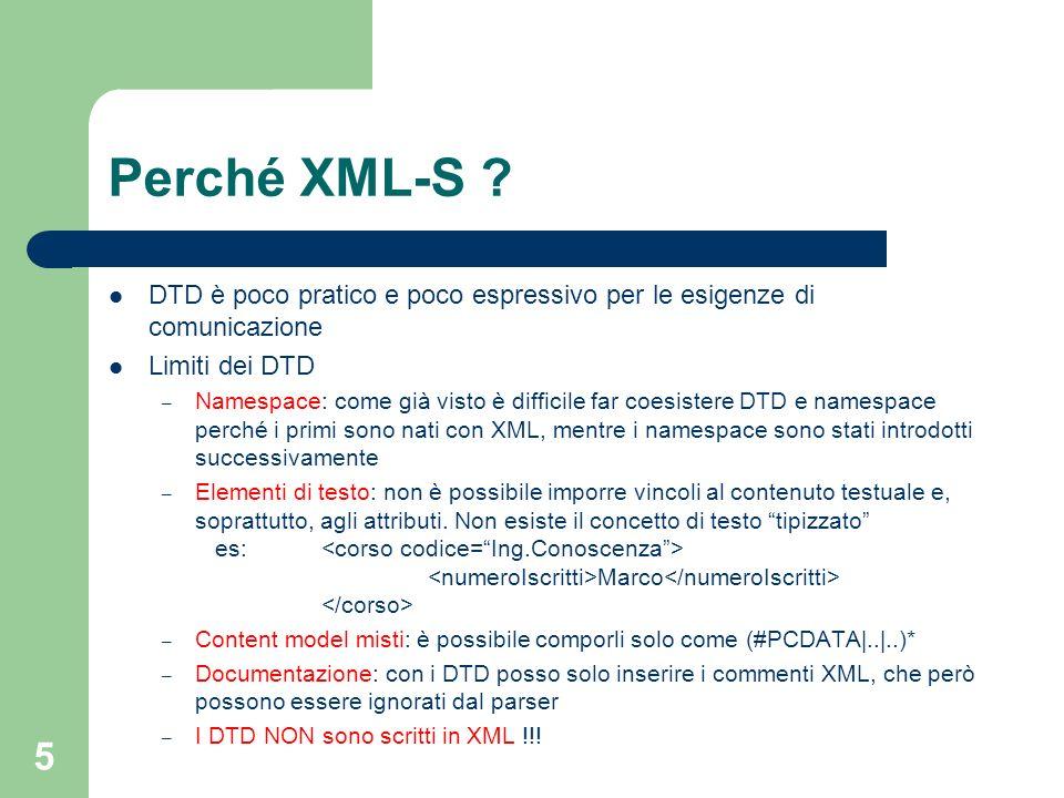 5 Perché XML-S ? DTD è poco pratico e poco espressivo per le esigenze di comunicazione Limiti dei DTD – Namespace: come già visto è difficile far coes