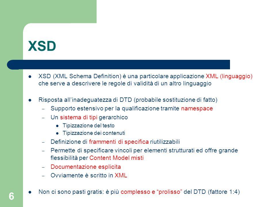 6 XSD XSD (XML Schema Definition) è una particolare applicazione XML (linguaggio) che serve a descrivere le regole di validità di un altro linguaggio
