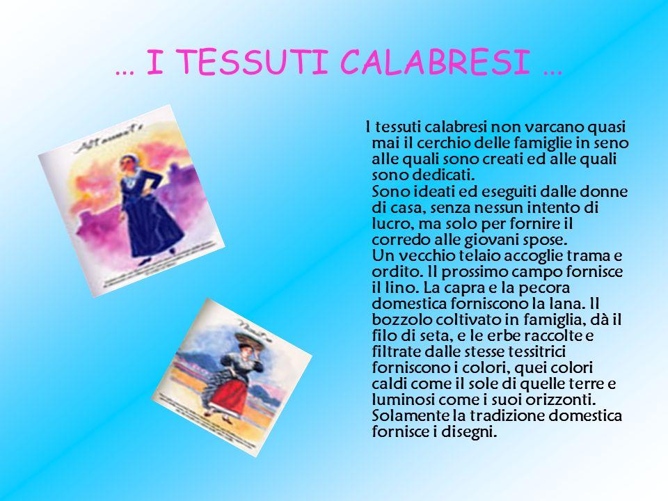 … I TESSUTI CALABRESI … I tessuti calabresi non varcano quasi mai il cerchio delle famiglie in seno alle quali sono creati ed alle quali sono dedicati
