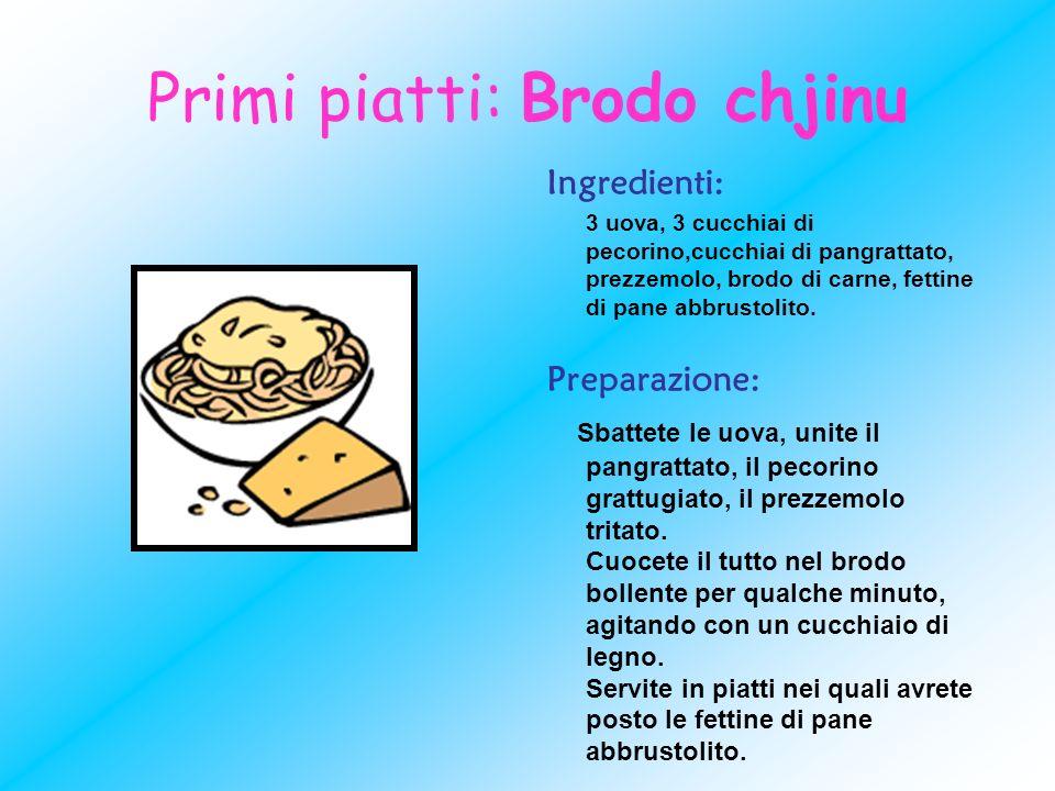 Primi piatti: Brodo chjinu Ingredienti: 3 uova, 3 cucchiai di pecorino,cucchiai di pangrattato, prezzemolo, brodo di carne, fettine di pane abbrustoli