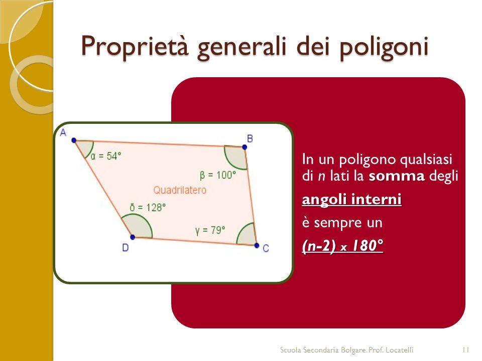 Proprietà generali dei poligoni Scuola Secondaria Bolgare. Prof. Locatelli11 somma In un poligono qualsiasi di n lati la somma degli angoli interni è