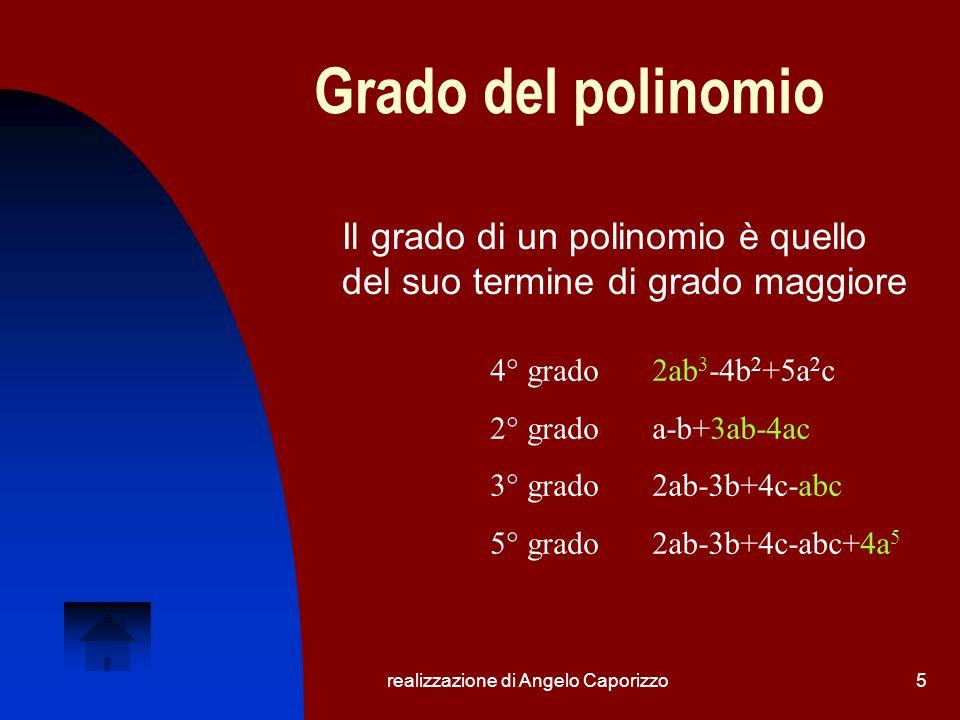 realizzazione di Angelo Caporizzo6 Polinomio ordinato Il polinomio è ordinato secondo una certa lettera se la successione dei termini contiene gli esponenti di tale lettera in ordine crescente o decrescente: 1)2ab 3 -4b 2 +5a 2 c 2)a-b+3ab-4ac 3)2ab-3b+4c-abc 4)-3b+4c+2ab-abc+4a 5 Il polinomio 1 è ordinato secondo le potenze decrescenti di b (3, 2, 0) e secondo quelle crescenti di c (0, 0, 1).