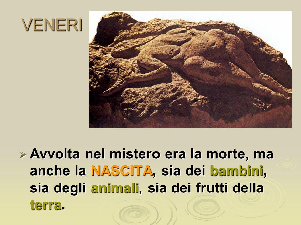 VENERI Avvolta nel mistero era la morte, ma anche la NASCITA, sia dei bambini, sia degli animali, sia dei frutti della terra. Avvolta nel mistero era