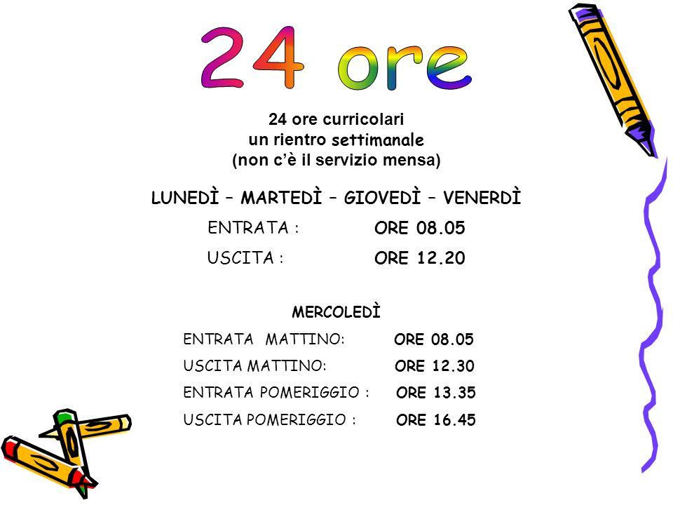 LUNEDÌ – MARTEDÌ – GIOVEDÌ – VENERDÌ ENTRATA : ORE 08.05 USCITA : ORE 12.20 24 ore curricolari un rientro settimanale (non cè il servizio mensa) MERCOLEDÌ ENTRATA MATTINO: ORE 08.05 USCITA MATTINO: ORE 12.30 ENTRATA POMERIGGIO : ORE 13.35 USCITA POMERIGGIO : ORE 16.45