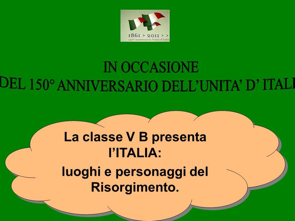 La classe V B presenta lITALIA: luoghi e personaggi del Risorgimento.